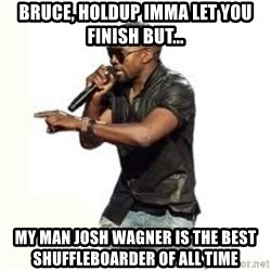 Imma Let you finish kanye west - Bruce, Holdup Imma let you finish But... My man Josh Wagner is the best shuffleboarder of ALL TIME