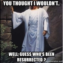 Hell Yeah Jesus - you thought i wouldn't.. well, guess who's been RESURRECTED ?
