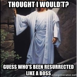 Hell Yeah Jesus - thought i would't? gUESS WHO'S BEEN RESURRECTED like a boss