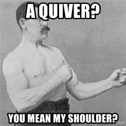 overly manly man - a quiver? you mean my shoulder?