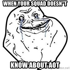"forever alone 2 - When YOUR SQUAD DOESN""T KNOW ABOUT Aot"