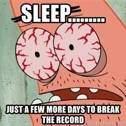 Patrick - sleep......... just a few more days to break the record
