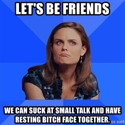 Socially Awkward Brennan - Let's be friends We can suck at small talk and have resting bitch face together.