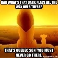 The Lion King - Dad What's that dark place all the way over there? That's Quebec son. You must never go there.