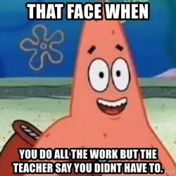 Happily Oblivious Patrick - that face when you do all the work but the teacher say you didnt have to.