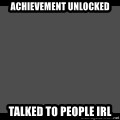 Achievement Unlocked - Achievement unlocked Talked to people IRL
