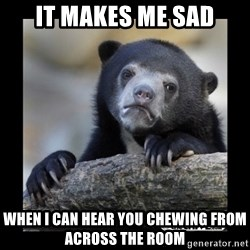 sad bear - It makes me sad When I can hear you chewing from across the room