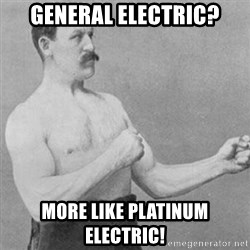 overly manly man - General Electric? More like Platinum Electric!