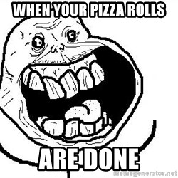 Happy Forever Alone - When your pizza rolls Are done