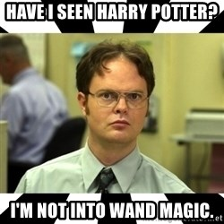 Dwight from the Office - Have I Seen Harry Potter? I'm not into wand magic.