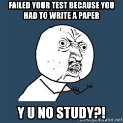 y u no work - Failed your test because you had to write a paper Y U NO study?!