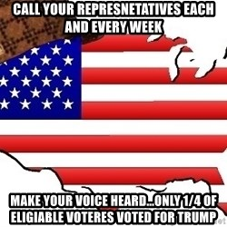 Scumbag America - Call your represnetatives each and every week Make your voice heard...only 1/4 of eligiable voteres voted for Trump