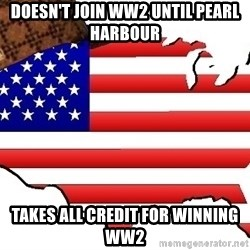 Scumbag America - Doesn't join ww2 until pearl harbour Takes all credit for winning ww2