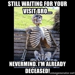 Still Waiting - Still waiting for your visit bro.... Nevermind. I'm already deceased!
