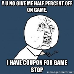 Y U no listen? - y u no give me half percent off on game, i have coupon for game stop