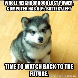Baby Courage Wolf - Whole neighborhood lost power, computer has 60% battery left time to watch Back to the Future.
