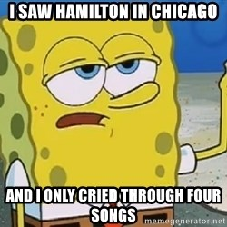 Only Cried for 20 minutes Spongebob - I saw Hamilton in Chicago And I only cried through four songs