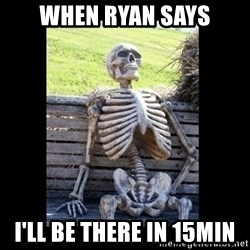 Still Waiting - When Ryan says I'll be there in 15min