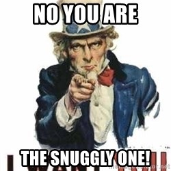 I Want You - No YOU are The Snuggly One!