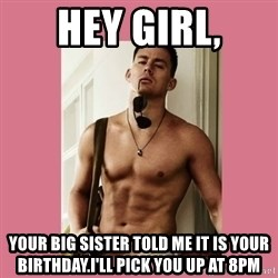Hey Girl Channing Tatum - Hey girl, Your big sister told me it is your birthday.I'll pick you up at 8pm