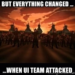 until the fire nation attacked. - BUT EVERYTHING CHANGED ... ...WHEN UI TEAM ATTACKED