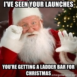 Santa claus - I've seen your launches You're getting a ladder bar for christmas