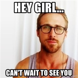 Ryan Gosling Hey  - HEY GIRL... CAN'T WAIT TO SEE YOU