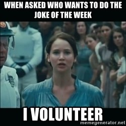 I volunteer as tribute Katniss - When asked who wants to do the joke of the week I volunteer