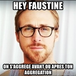 Ryan Gosling Hey Girl 3 - hey faustine on s'aggrege avant ou apres ton aggregation