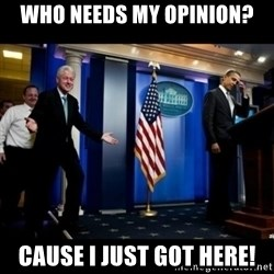 Inappropriate Timing Bill Clinton - Who needs my opinion? Cause I just got here!