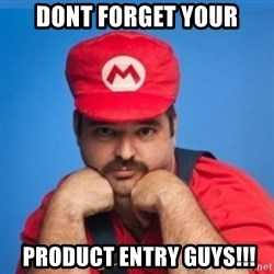 SUPERSEXYMARIO - dont forget your  product entry guys!!!