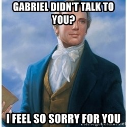 Joseph Smith - Gabriel didn't talk to you? i feel so sorry for you