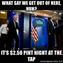 Inappropriate Timing Bill Clinton - What say we get out of here, huh? it's $2.50 pint night at the tap