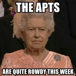 Unhappy Queen - The apts  are quite rowdy this week
