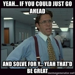 Yeeah..If you could just go ahead and...etc - Yeah... If you could just go ahead and SOLVE FOR y... yeah that'd be great