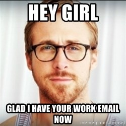Ryan Gosling Hey Girl 3 - Hey girl glad i have your work email now