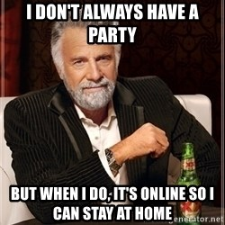 Most Interesting Man - I don't always have a party But when I do, it's online so I can stay at home