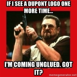 Angry Walter With Gun - IF I SEE A DUPONT LOGO ONE MORE TIME... I'M COMING UNGLUED. GOT IT?