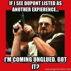 Angry Walter With Gun - IF I SEE DUPONT LISTED AS ANOTHER EXPIERENCE... I'M COMING UNGLUED. GOT IT?