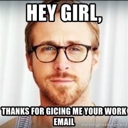 Ryan Gosling Hey Girl 3 - hey girl, thanks for gicing me your work email