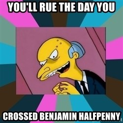 Mr. Burns - You'll rue the day you crossed Benjamin Halfpenny