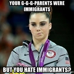 Not Impressed McKayla - your g-g-g-parents were immigrants but you hate immigrants?