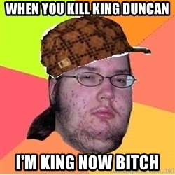 Scumbag nerd - When you kill king duncan i'm king now bitch