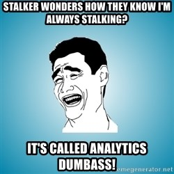Laughing Man - stalker wonders how they know i'm always stalking? it's called analytics dumbass!