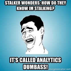 Laughing Man - stalker wonders: How do they know im stalking?  It's called analytics dumbass!