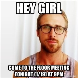 Ryan Gosling Hey  - Hey Girl  come to the floor meeting tonight (1/19) at 9pm