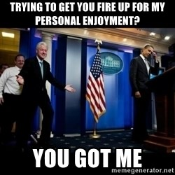 Inappropriate Timing Bill Clinton - Trying to get you fire up for my personal enjoyment? You got me