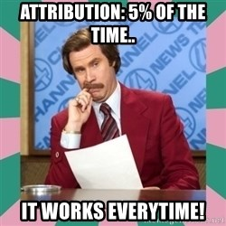 anchorman - Attribution: 5% of the time.. it works everytime!