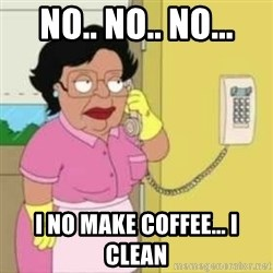 Family guy maid - NO.. no.. no... I no make coffee... I clean
