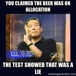Maury Povich Father - you claimed the beer was on allocation the test showed that was a lie